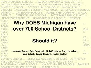 Why DOES Michigan have  over 700 School Districts  Should it  Learning Team:  Bob Balwinski, Bob Cipriano, Dan Hanrahan,