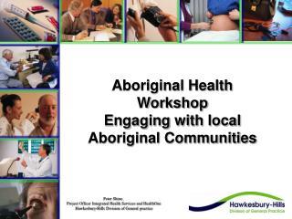 Aboriginal Health Workshop  Engaging with local Aboriginal Communities