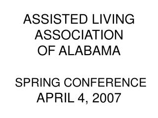 ASSISTED LIVING ASSOCIATION OF ALABAMA   SPRING CONFERENCE APRIL 4, 2007