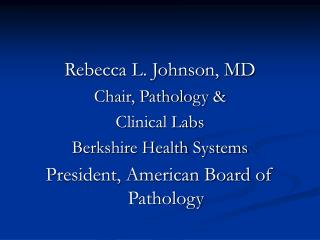 Rebecca L. Johnson, MDChair, Pathology Clinical LabsBerkshire Health SystemsPresident, American Board of Pathology