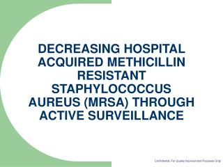 DECREASING HOSPITAL ACQUIRED METHICILLIN RESISTANT STAPHYLOCOCCUS AUREUS MRSA THROUGH ACTIVE SURVEILLANCE