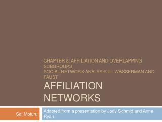 ChAPTER 8: Affiliation and Overlapping Subgroups  Social Network Analysis By Wasserman and Faust Affiliation Networks