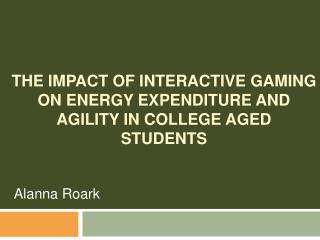 THE IMPACT OF INTERACTIVE GAMING ON ENERGY EXPENDITURE AND AGILITY IN COLLEGE AGED STUDENTS