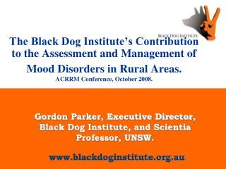 The Black Dog Institute s Contribution to the Assessment and Management of Mood Disorders in Rural Areas.  ACRRM Conf