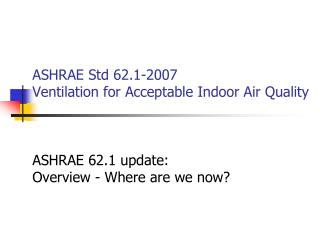 ASHRAE Std 62.1-2007  Ventilation for Acceptable Indoor Air Quality    ASHRAE 62.1 update: Overview - Where are we now