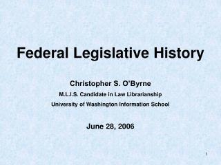 Federal Legislative History  Christopher S. O Byrne  M.L.I.S. Candidate in Law Librarianship University of Washingt