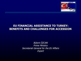 EU FINANCIAL ASSISTANCE TO TURKEY:  BENEFITS AND CHALLENGES FOR ACCESSION     B lent  ZCAN Prime Ministry Secretariat