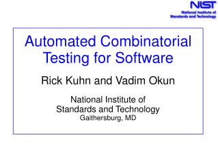 Automated Combinatorial  Testing for Software   Rick Kuhn and Vadim Okun  National Institute of  Standards and Technolog