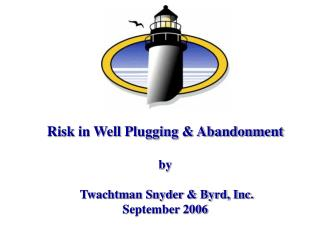 Risk in Well Plugging  Abandonment  by   Twachtman Snyder  Byrd, Inc. September 2006