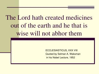 The Lord hath created medicines out of the earth and he that is wise will not abhor them