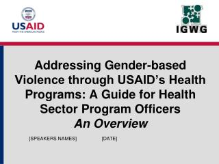 Addressing Gender-based Violence through USAID s Health Programs: A Guide for Health Sector Program Officers An Overview