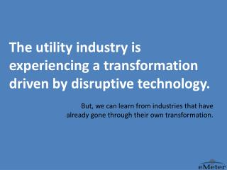 The utility industry is  experiencing a transformation driven by disruptive technology.