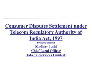 Consumer Disputes Settlement under Telecom Regulatory Authority of India Act, 1997 Presentation by: Madhav Joshi Chief L