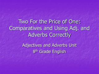 Two For the Price of One:  Comparatives and Using Adj. and Adverbs Correctly
