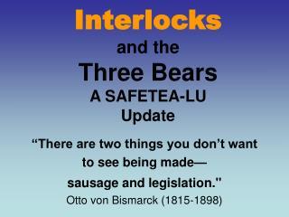 Interlocks  and the Three Bears A SAFETEA-LU  Update