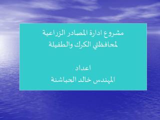مشروع ادارة المصادر الزراعية لمحافظتي الكرك والطفيلة اعداد المهندس خالد الحباشنة