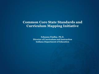 Common Core State Standards and  Curriculum Mapping Initiative    Schauna Findlay, Ph.D. Director of Curriculum and