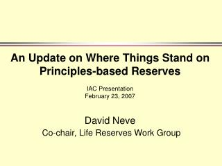An Update on Where Things Stand on  Principles-based Reserves   IAC Presentation  February 23, 2007  David Neve  Co-chai