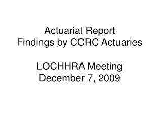 Actuarial Report Findings by CCRC Actuaries  LOCHHRA Meeting December 7, 2009