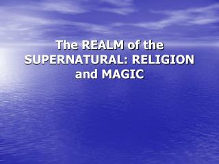 The REALM of the SUPERNATURAL: RELIGION and MAGIC