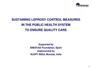 SUSTAINING LEPROSY CONTROL MEASURES IN THE PUBLIC HEALTH SYSTEM  TO ENSURE QUALITY CARE    Supported by ANESVAD Founda