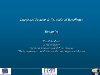 Integrated Projects  Networks of Excellence  Examples  Khalil Rouhana Head of sector European Commission, IST programme