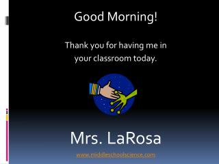 Good Morning    Thank you for having me in  your classroom today.    Mrs. LaRosa middleschoolscience