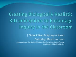 Creating Biologically Realistic 3-D animations to Encourage Inquiry in the Classroom