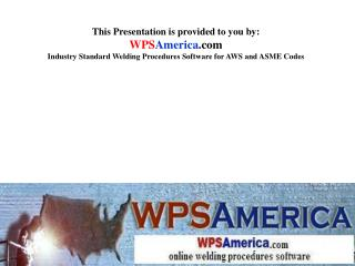 This Presentation is provided to you by:  WPSAmerica Industry Standard Welding Procedures Software for AWS and ASME Code