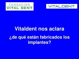 Vitaldent nos aclara de que estan fabricados los implantes
