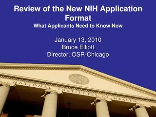 Review of the New NIH Application Format  What Applicants Need to Know Now  January 13, 2010 Bruce Elliott Director, OSR