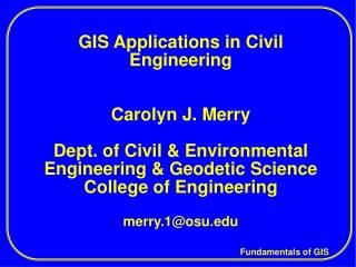 GIS Applications in Civil Engineering   Carolyn J. Merry  Dept. of Civil  Environmental Engineering  Geodetic Science Co