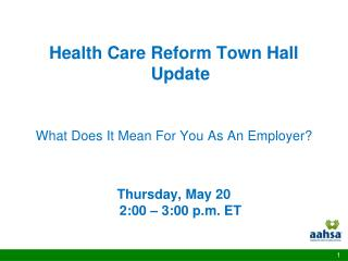 Health Care Reform Town Hall Update   What Does It Mean For You As An Employer   Thursday, May 20 2:00   3:00 p.m. ET