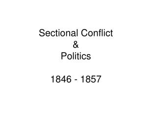 Sectional Conflict  Politics 1830 - 1857