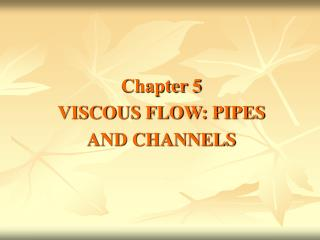 Chapter 5 VISCOUS FLOW: PIPES AND CHANNELS