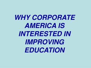 WHY CORPORATE AMERICA IS INTERESTED IN IMPROVING EDUCATION