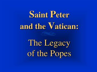 Saint Peter and the Vatican:    The Legacy  of the Popes