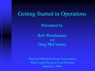 Getting Started in Operations  Presented by  Bob Weinheimer and Greg McCartney   National Model Railroad Association  Mi