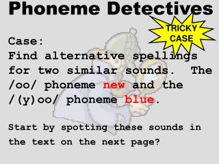 Phoneme Detectives  Case:    Find alternative spellings  for two similar sounds.  The