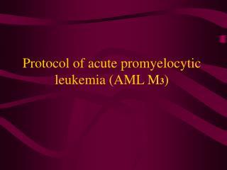 Protocol of acute promyelocytic leukemia AML M 3