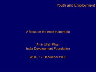 A focus on the most vulnerable   Amir Ullah Khan India Development Foundation  WDR, 17 December 2005
