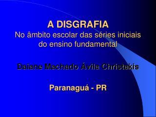 A DISGRAFIA No  mbito escolar das s ries iniciais do ensino fundamental  Daiane Machado  vila Christakis   Paranagu  - P