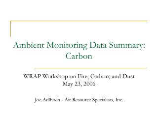 Ambient Monitoring Data Summary: Carbon   WRAP Workshop on Fire, Carbon, and Dust May 23, 2006
