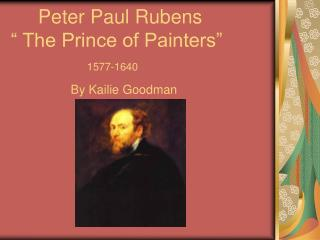 Peter Paul Rubens   The Prince of Painters                1577-1640            By Kailie Goodman