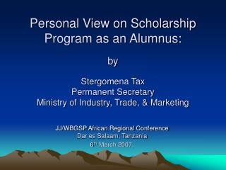 Personal View on Scholarship Program as an Alumnus:  by   Stergomena Tax Permanent Secretary Ministry of Industry, Trade