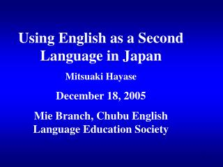 Using English as a Second Language in Japan Mitsuaki Hayase December 18, 2005 Mie Branch, Chubu English Language Educati