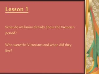 Lesson 1  What do we know already about the Victorian period  Who were the Victorians and when did they live