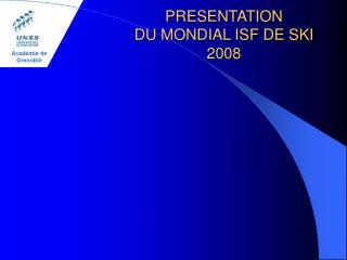 PRESENTATION DU MONDIAL ISF DE SKI 2008