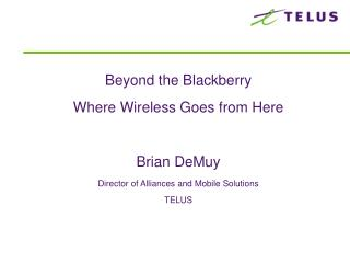 Beyond the BlackberryWhere Wireless Goes from HereBrian DeMuyDirector of Alliances and Mobile SolutionsTELUS