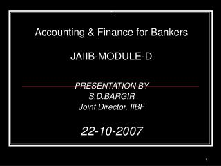 Accounting  Finance for Bankers  JAIIB-MODULE-D   PRESENTATION BY  S.D.BARGIR Joint Director, IIBF  22-10-2007